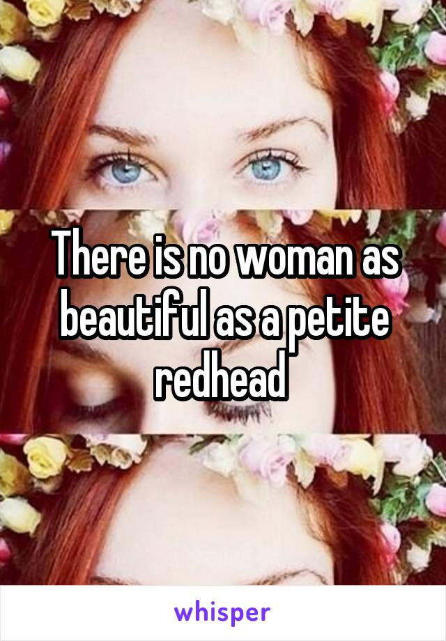 There is no woman as beautiful as a petite redhead