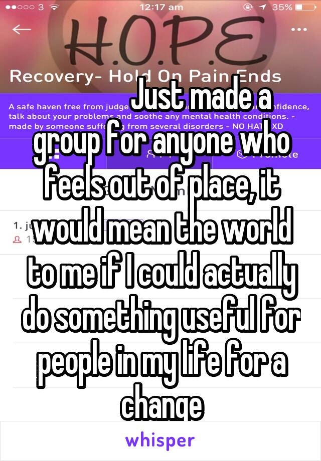 Just made a group for anyone who feels out of place, it would mean the world to me if I could actually do something useful for people in my life for a change