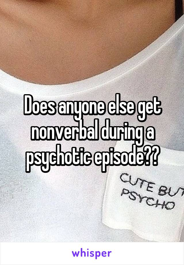 Does anyone else get nonverbal during a psychotic episode??