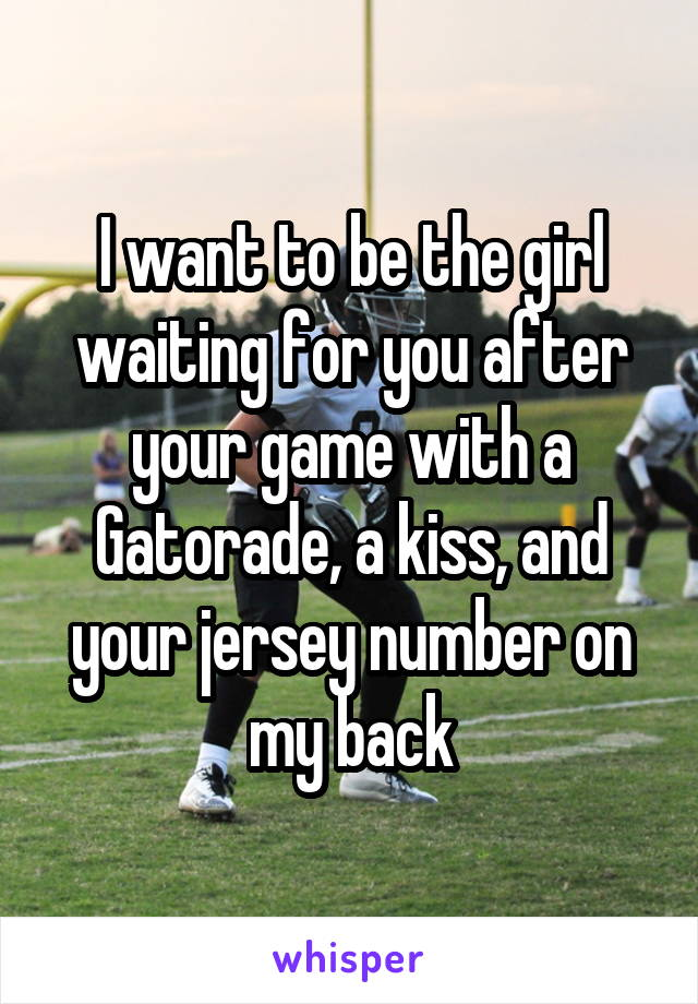 I want to be the girl waiting for you after your game with a Gatorade, a kiss, and your jersey number on my back