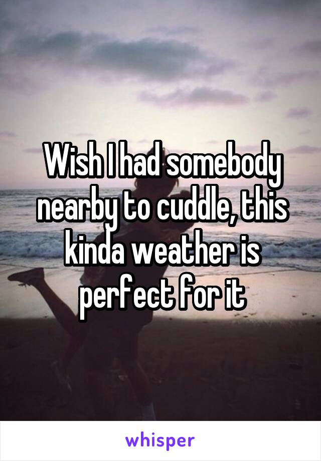 Wish I had somebody nearby to cuddle, this kinda weather is perfect for it