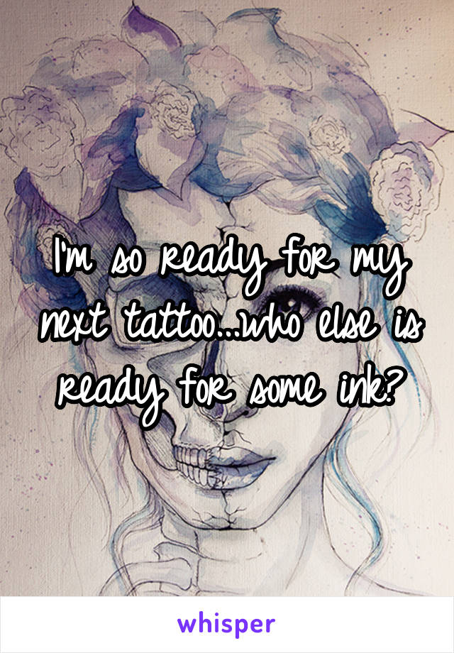 I'm so ready for my next tattoo...who else is ready for some ink?
