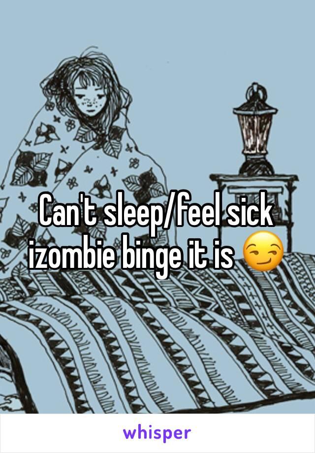 Can't sleep/feel sick izombie binge it is 😏