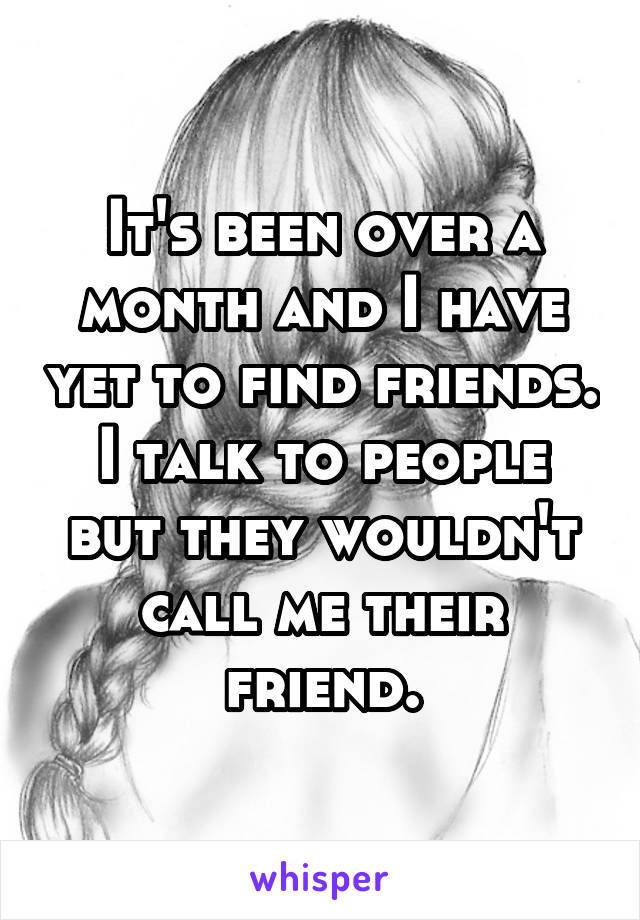 It's been over a month and I have yet to find friends. I talk to people but they wouldn't call me their friend.
