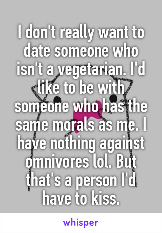 I don't really want to date someone who isn't a vegetarian. I'd like to be with someone who has the same morals as me. I have nothing against omnivores lol. But that's a person I'd have to kiss.