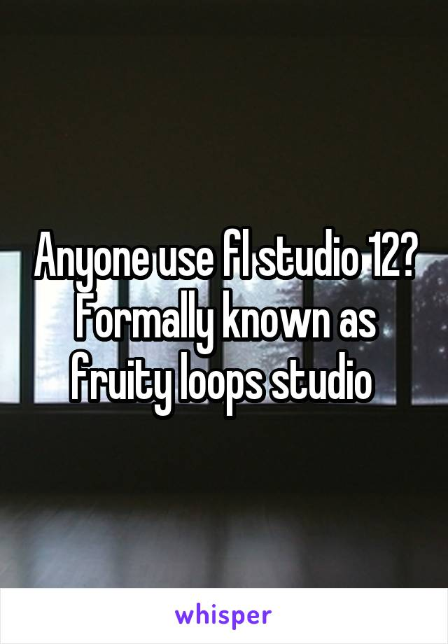 Anyone use fl studio 12? Formally known as fruity loops studio