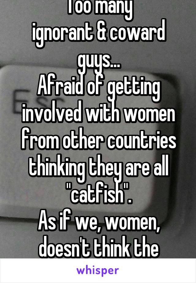 "Too many ignorant & coward guys... Afraid of getting involved with women from other countries thinking they are all ""catfish"". As if we, women, doesn't think the same?!"