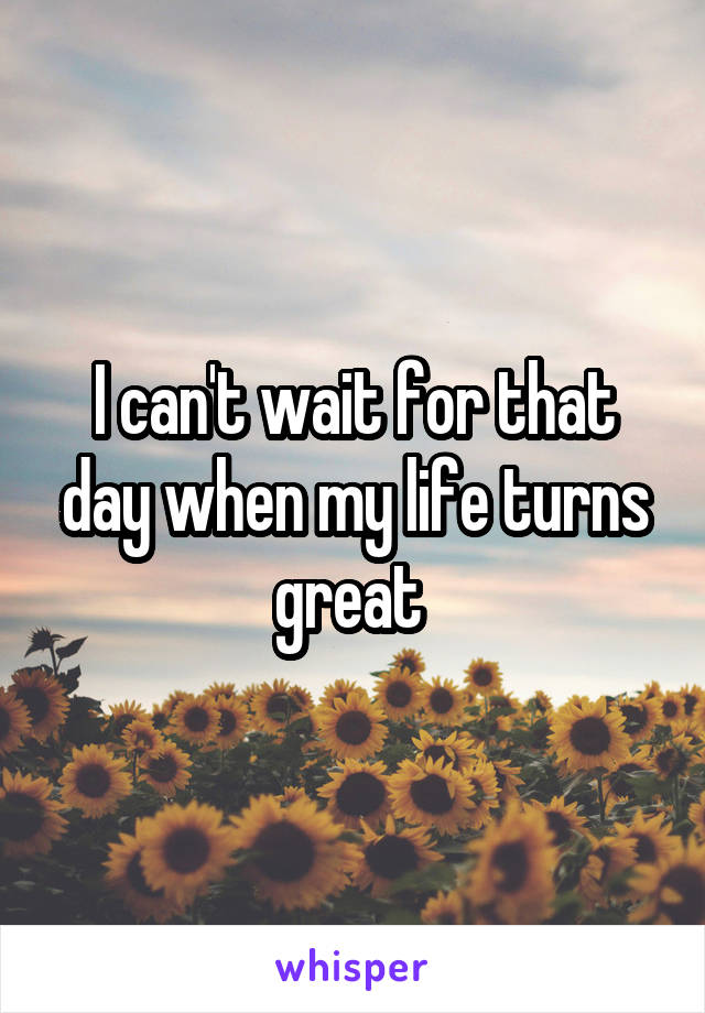 I can't wait for that day when my life turns great