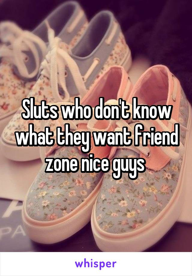 Sluts who don't know what they want friend zone nice guys