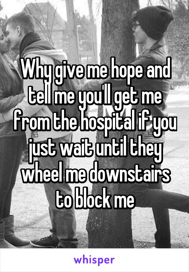 Why give me hope and tell me you'll get me from the hospital if you just wait until they wheel me downstairs to block me