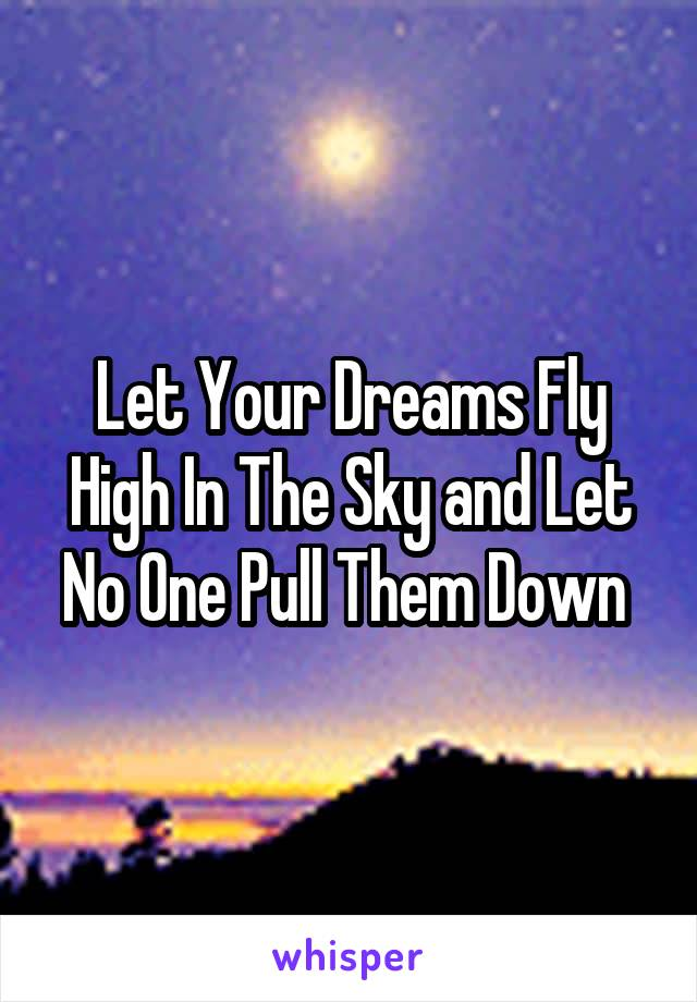 Let Your Dreams Fly High In The Sky and Let No One Pull Them Down