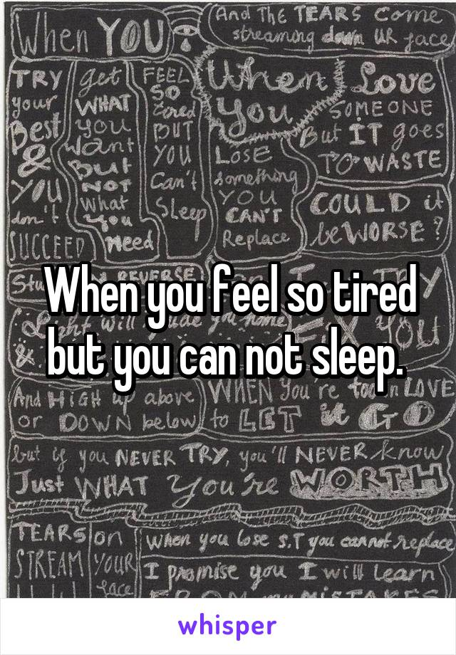 When you feel so tired but you can not sleep.