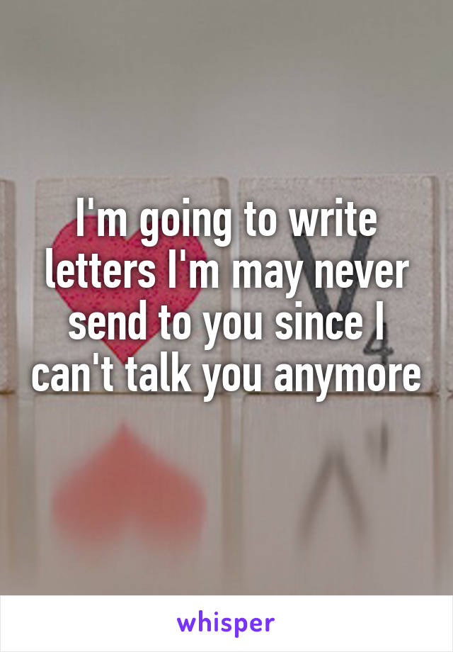 I'm going to write letters I'm may never send to you since I can't talk you anymore