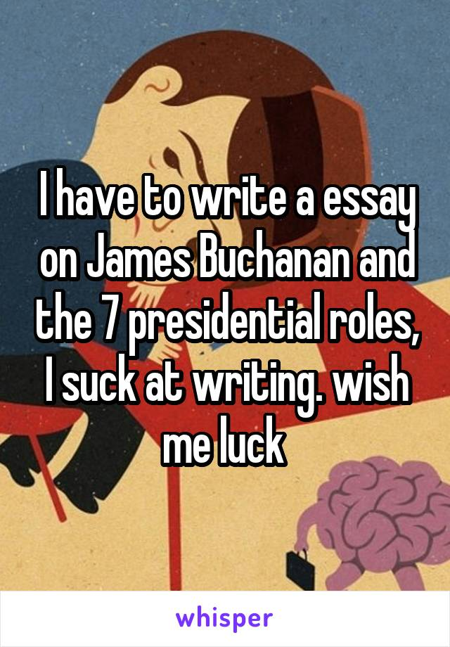 I have to write a essay on James Buchanan and the 7 presidential roles, I suck at writing. wish me luck