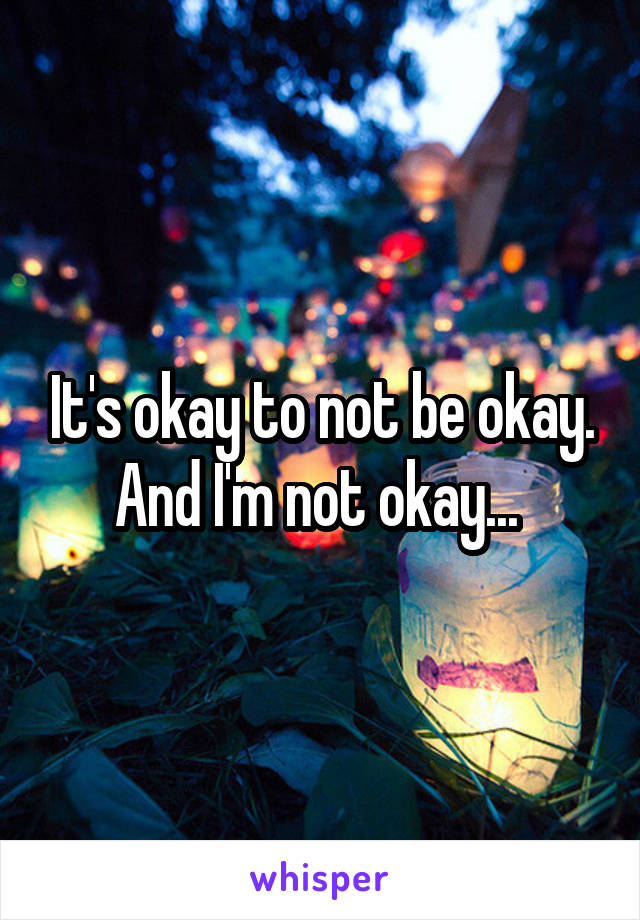 It's okay to not be okay. And I'm not okay...