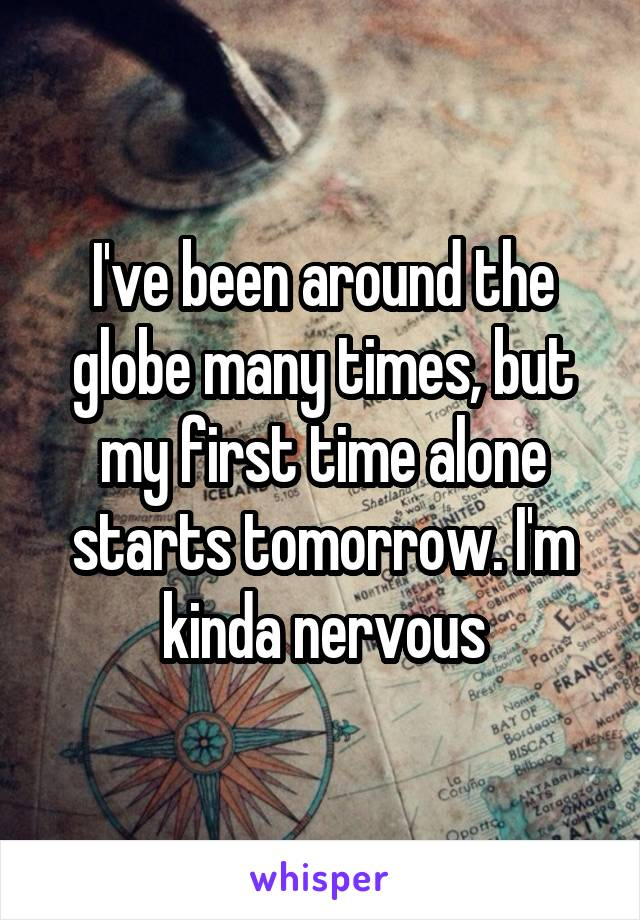 I've been around the globe many times, but my first time alone starts tomorrow. I'm kinda nervous