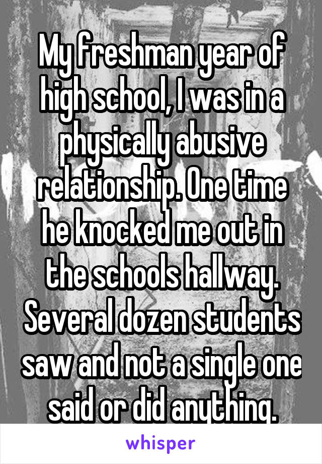 My freshman year of high school, I was in a physically abusive relationship. One time he knocked me out in the schools hallway. Several dozen students saw and not a single one said or did anything.
