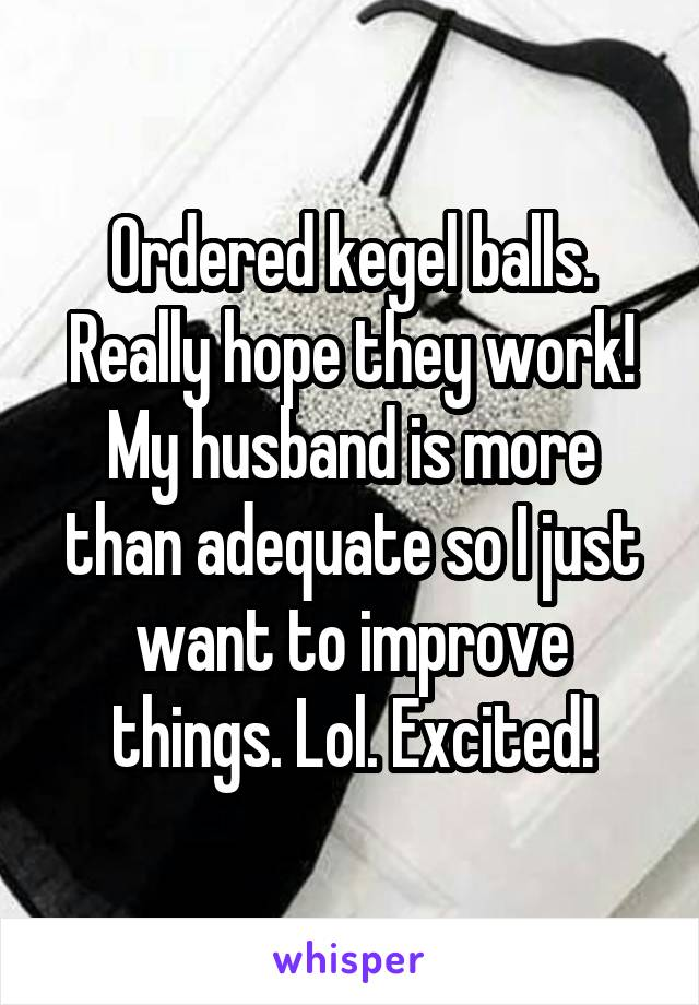 Ordered kegel balls. Really hope they work! My husband is more than adequate so I just want to improve things. Lol. Excited!
