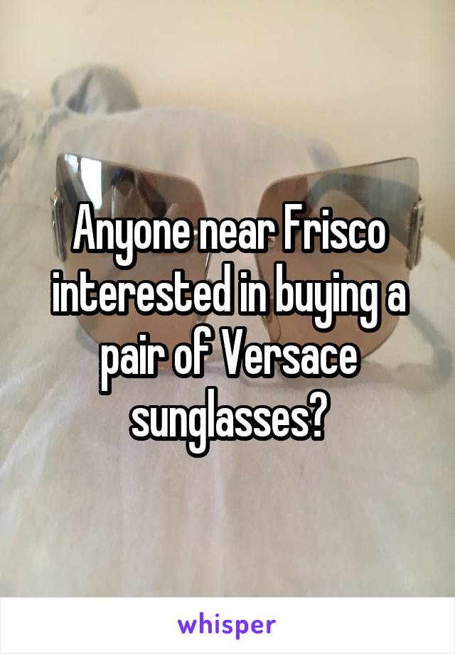 Anyone near Frisco interested in buying a pair of Versace sunglasses?