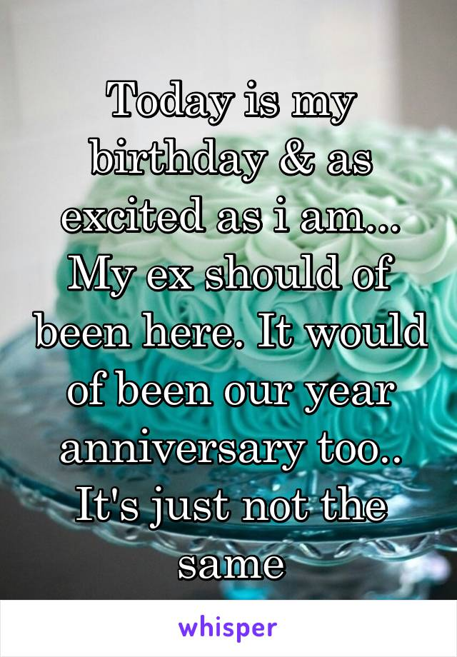 Today is my birthday & as excited as i am... My ex should of been here. It would of been our year anniversary too.. It's just not the same