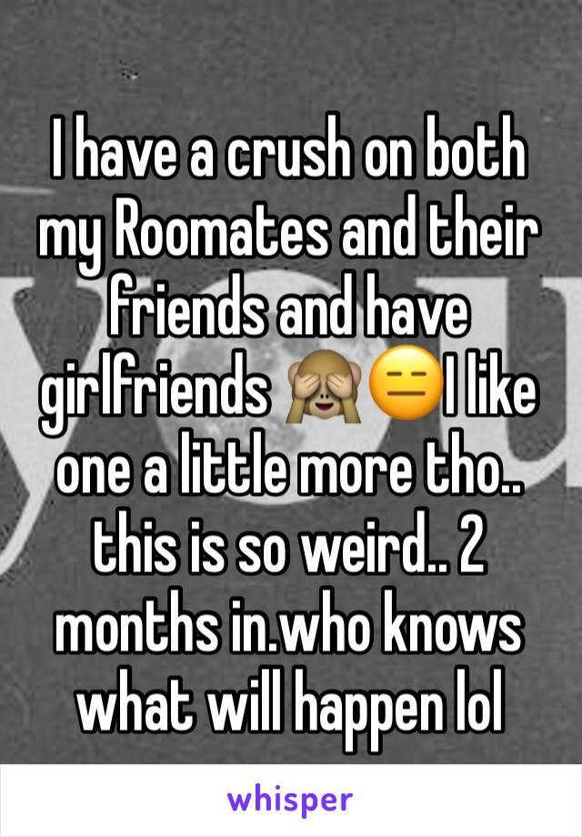 I have a crush on both my Roomates and their friends and have girlfriends 🙈😑I like one a little more tho.. this is so weird.. 2 months in.who knows what will happen lol