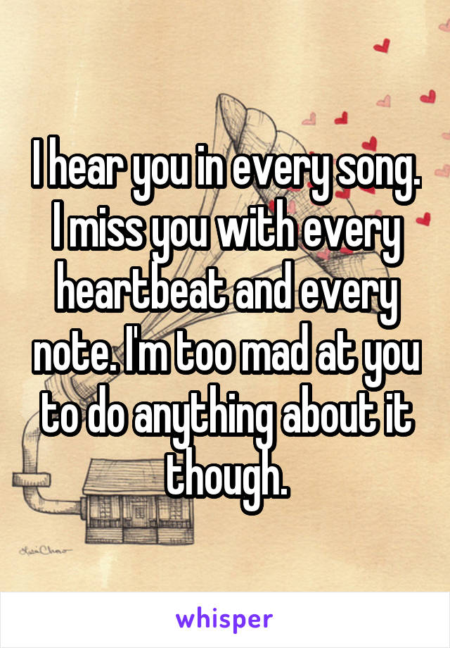 I hear you in every song. I miss you with every heartbeat and every note. I'm too mad at you to do anything about it though.