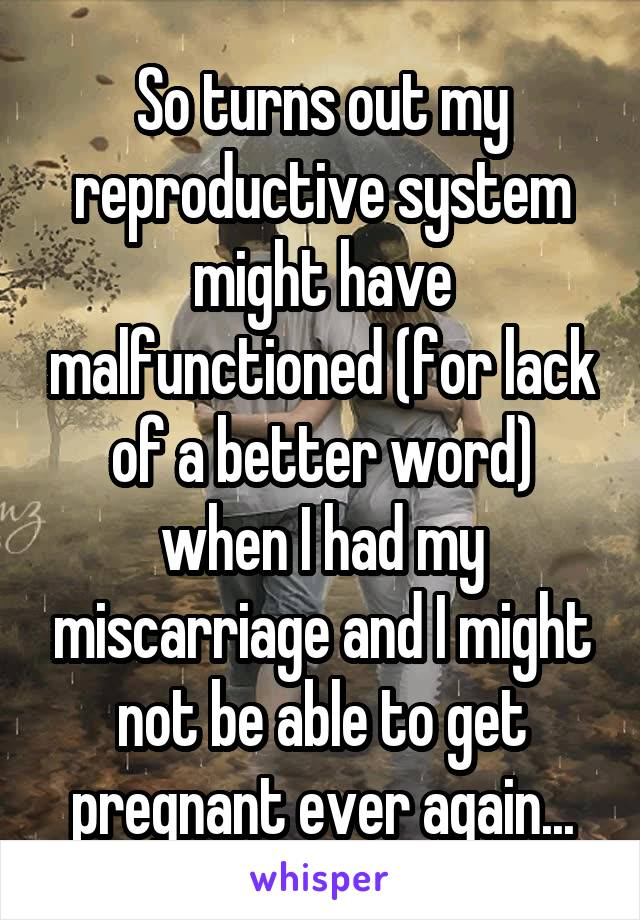 So turns out my reproductive system might have malfunctioned (for lack of a better word) when I had my miscarriage and I might not be able to get pregnant ever again...