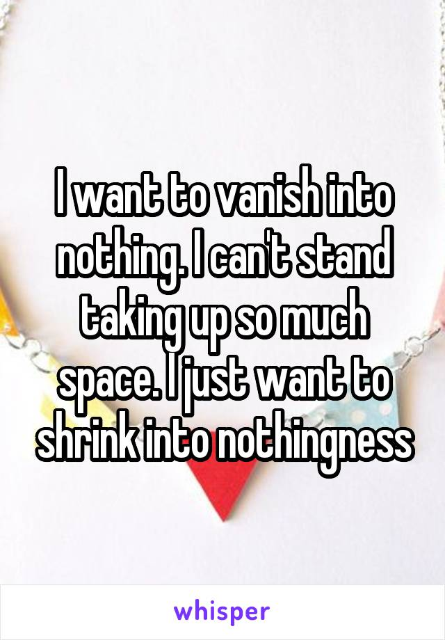 I want to vanish into nothing. I can't stand taking up so much space. I just want to shrink into nothingness