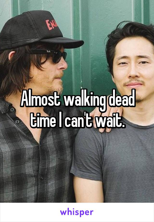 Almost walking dead time I can't wait.