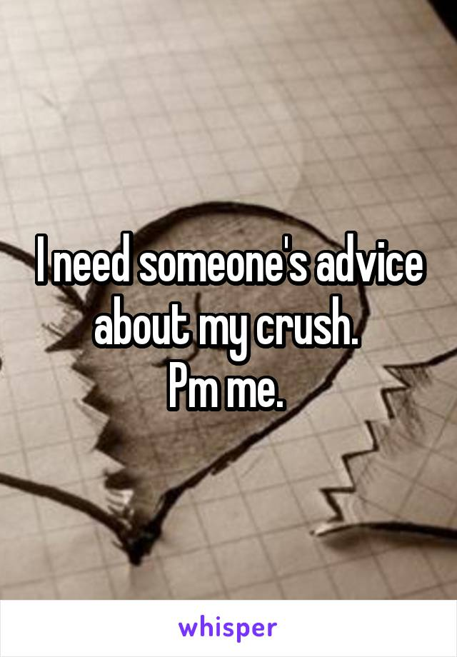 I need someone's advice about my crush.  Pm me.