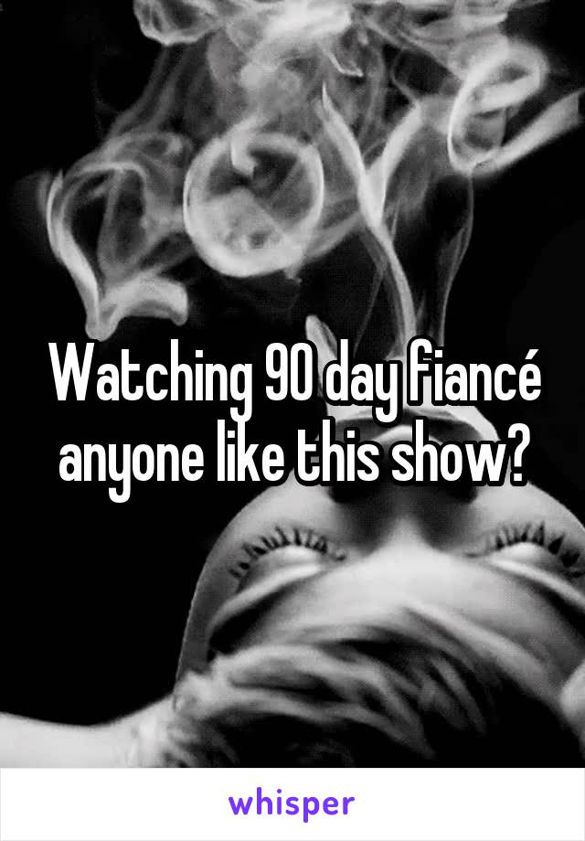 Watching 90 day fiancé anyone like this show?
