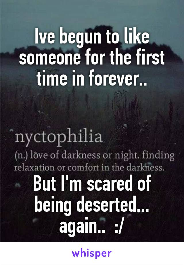 Ive begun to like someone for the first time in forever..     But I'm scared of being deserted... again..  :/