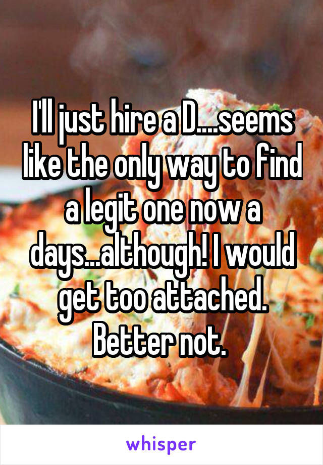 I'll just hire a D....seems like the only way to find a legit one now a days...although! I would get too attached. Better not.