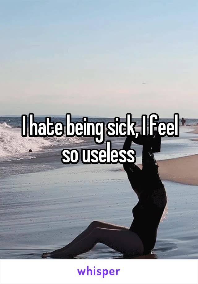 I hate being sick, I feel so useless