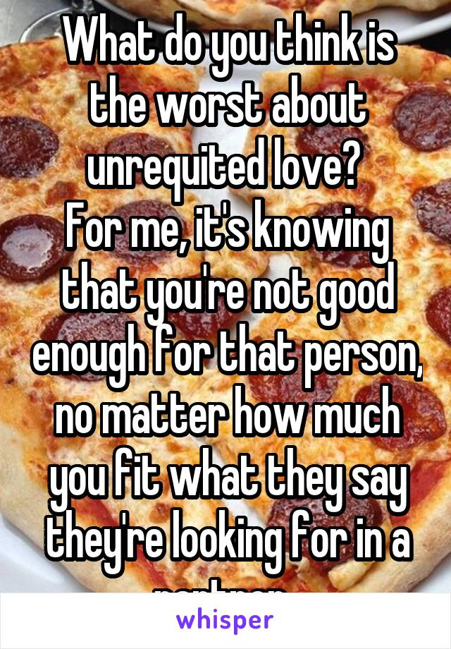 What do you think is the worst about unrequited love?  For me, it's knowing that you're not good enough for that person, no matter how much you fit what they say they're looking for in a partner.