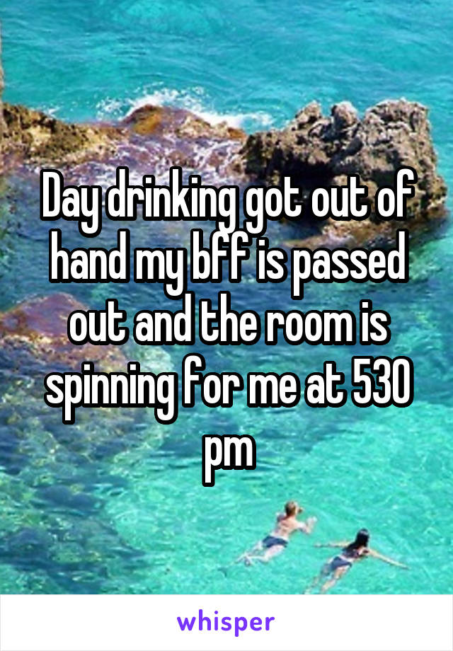 Day drinking got out of hand my bff is passed out and the room is spinning for me at 530 pm
