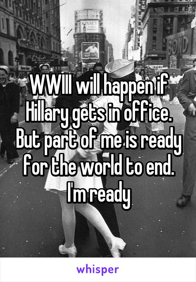 WWIII will happen if Hillary gets in office. But part of me is ready for the world to end. I'm ready