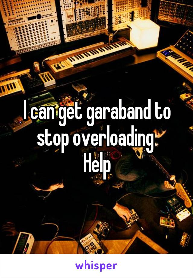 I can get garaband to stop overloading  Help