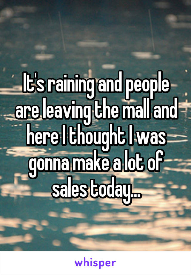 It's raining and people are leaving the mall and here I thought I was gonna make a lot of sales today...