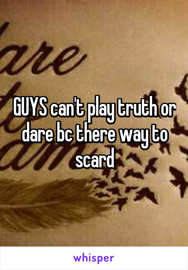 GUYS can't play truth or dare bc there way to scard