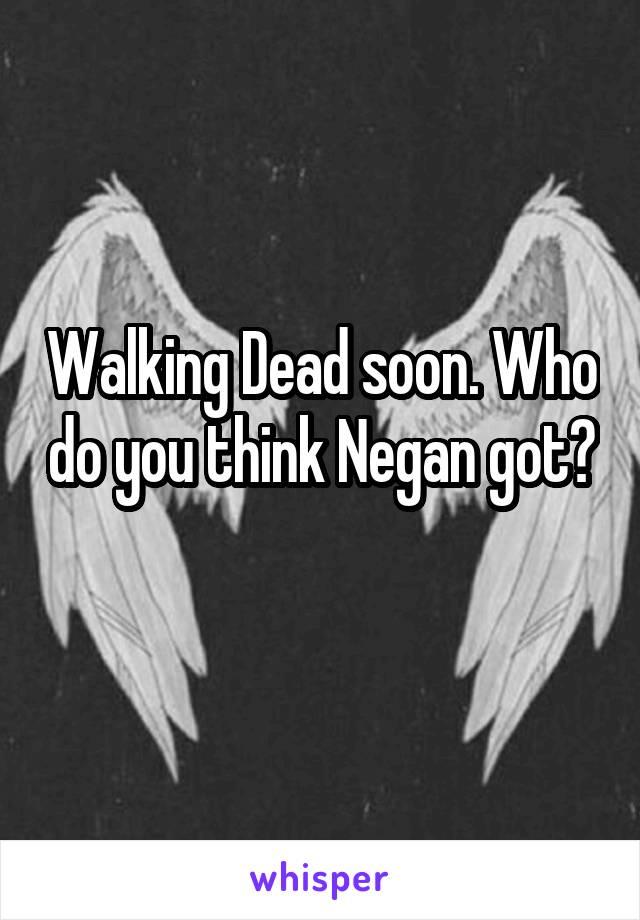 Walking Dead soon. Who do you think Negan got?