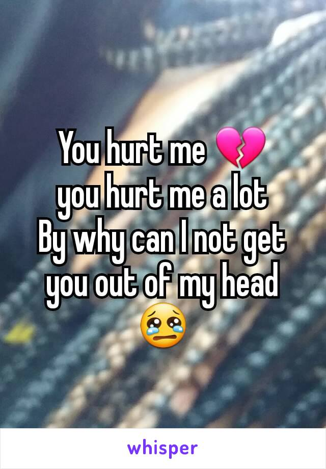 You hurt me 💔 you hurt me a lot By why can I not get you out of my head 😢