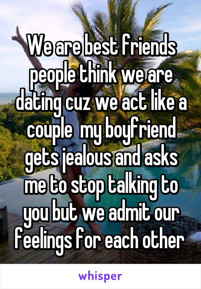 We are best friends people think we are dating cuz we act like a couple  my boyfriend gets jealous and asks me to stop talking to you but we admit our feelings for each other