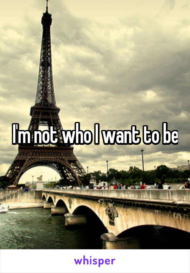 I'm not who I want to be