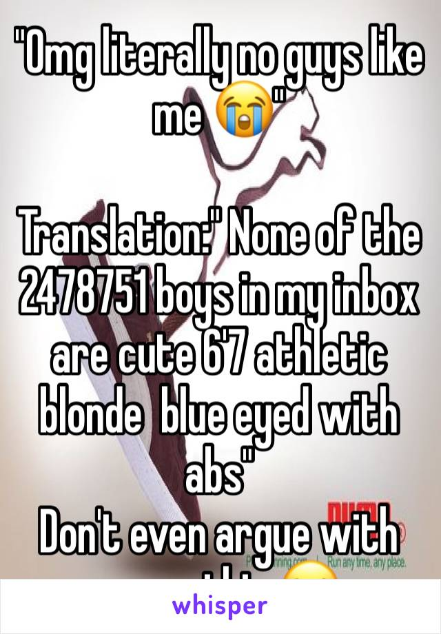 """""""Omg literally no guys like me 😭""""  Translation:"""" None of the 2478751 boys in my inbox are cute 6'7 athletic blonde  blue eyed with abs"""" Don't even argue with me on this 😂"""