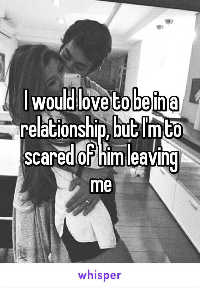 I would love to be in a relationship, but I'm to scared of him leaving me