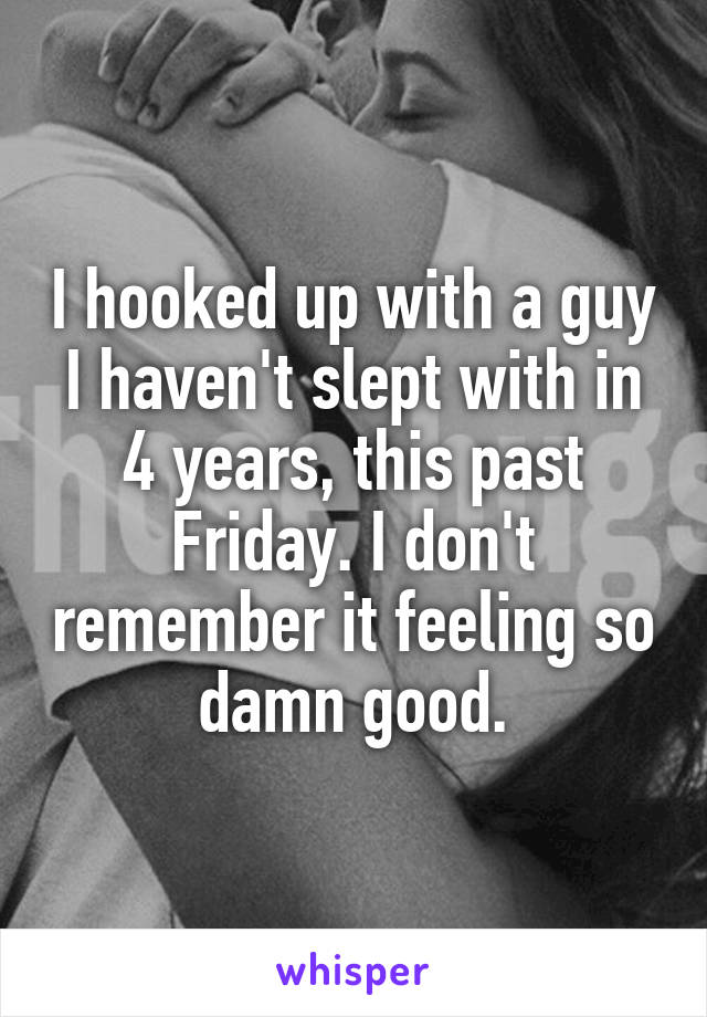 I hooked up with a guy I haven't slept with in 4 years, this past Friday. I don't remember it feeling so damn good.