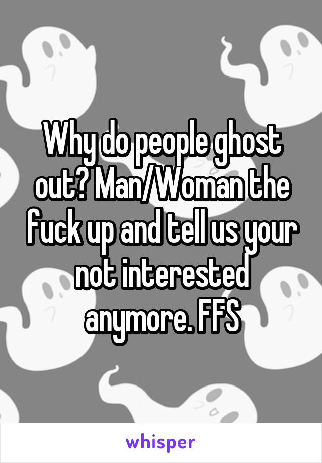 Why do people ghost out? Man/Woman the fuck up and tell us your not interested anymore. FFS