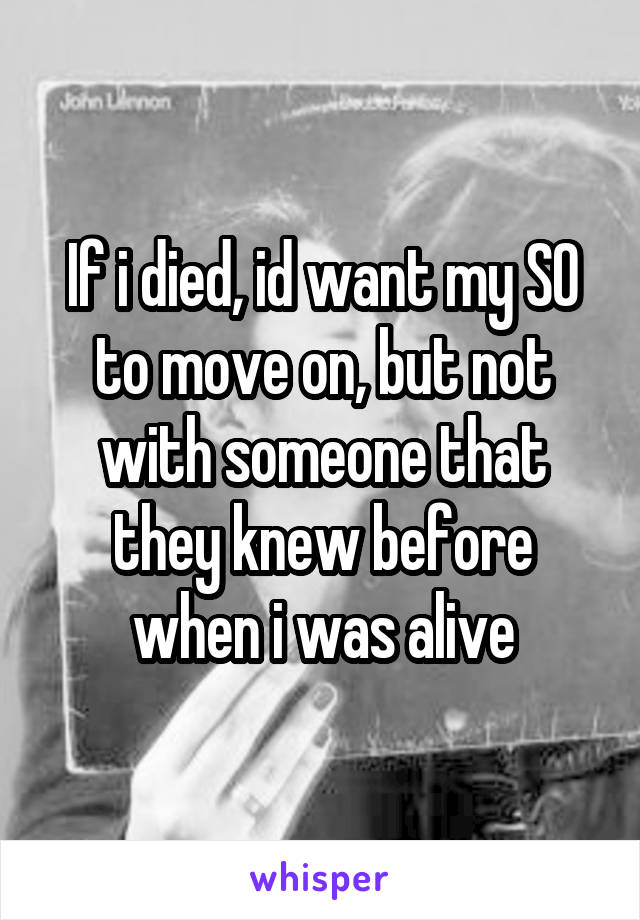 If i died, id want my SO to move on, but not with someone that they knew before when i was alive