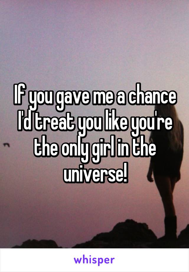 If you gave me a chance I'd treat you like you're the only girl in the universe!